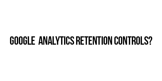 Important Changes to Google Analytics Retention Controls All Marketers Should Pay Attention To
