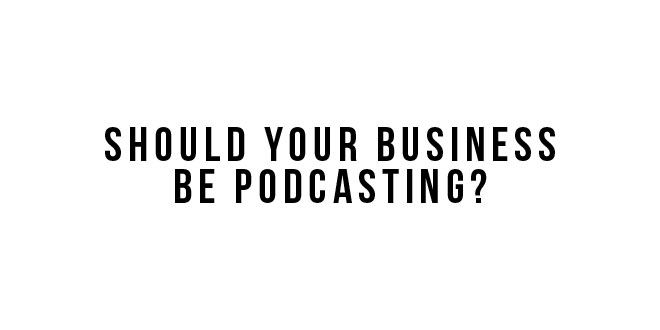 should your business create a podcast