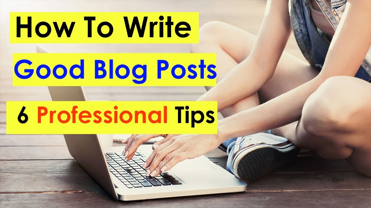 How To Write Good Blog Posts | SEO Friendly Content | 6 Professional Tips