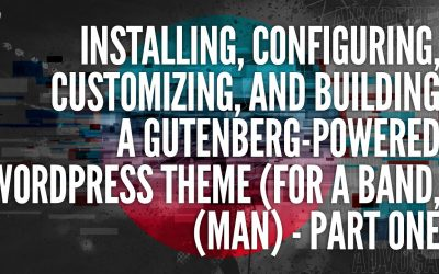 Installing, Configuring, Customizing, and Building A Gutenberg-Powered WordPress Theme – Part 1