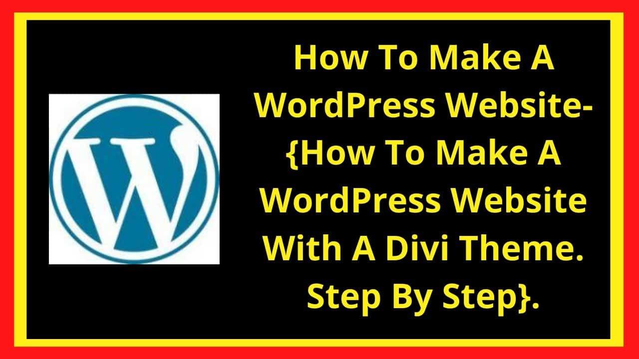 How To Make A WordPress Website- {How To Make A WordPress Website With A Divi Theme. Step By Step}